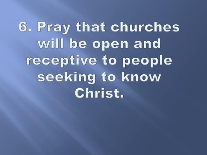 6. Pray that churches will be open and receptive to people seeking to know Christ.