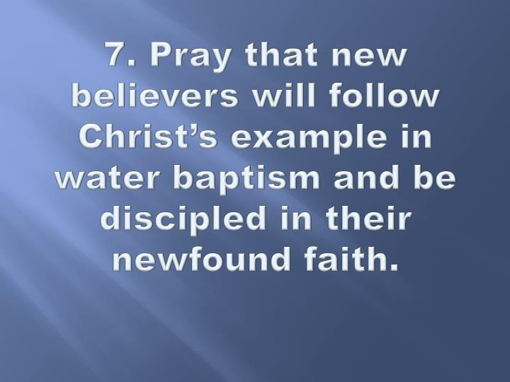 7. Pray that new believers will follow Christ's example in water baptism and be