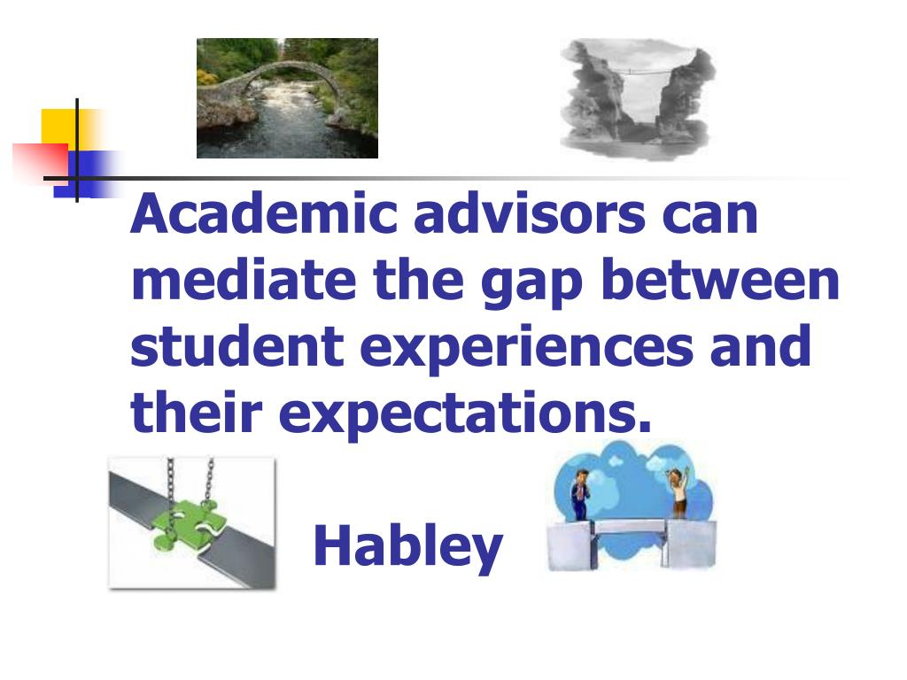 Academic advisors can mediate the gap between student experiences and their expectations.