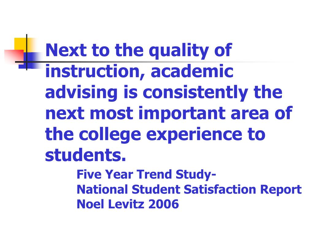 Next to the quality of instruction, academic advising is consistently the next most important area of the college experience to students.