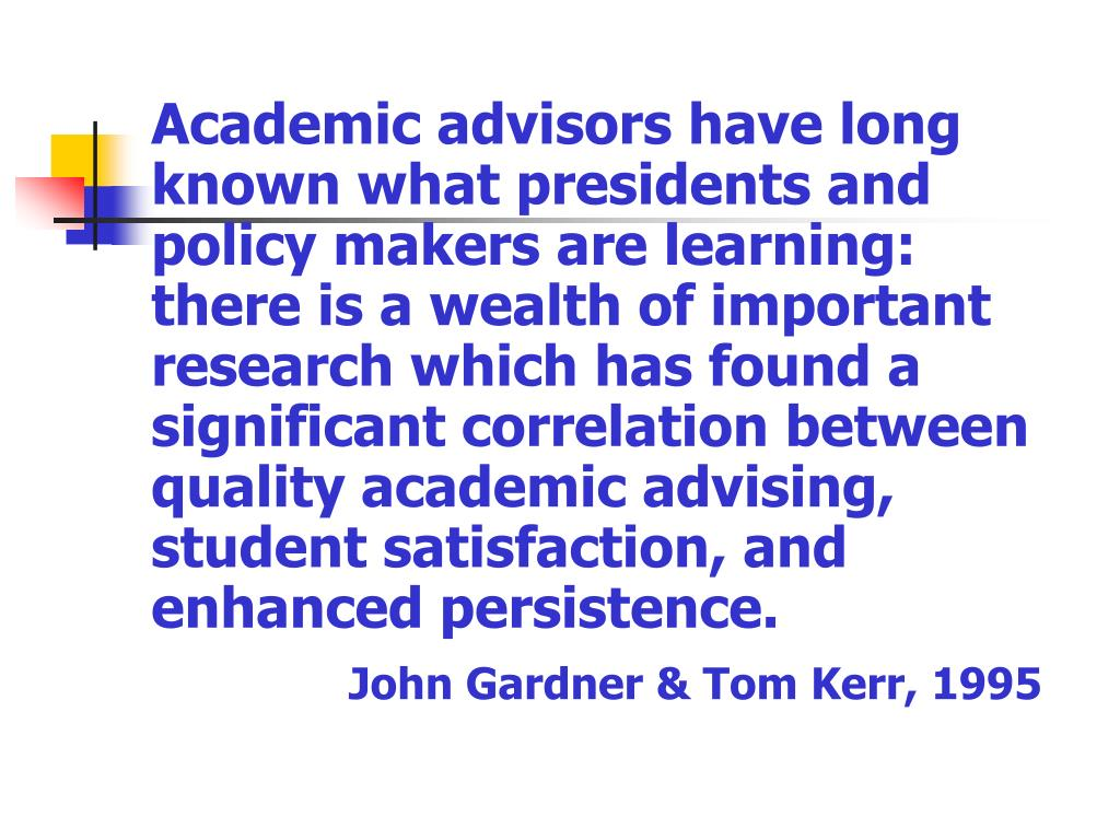 Academic advisors have long known what presidents and policy makers are learning: there is a wealth of important research which has found a significant correlation between quality academic advising, student satisfaction, and enhanced persistence.