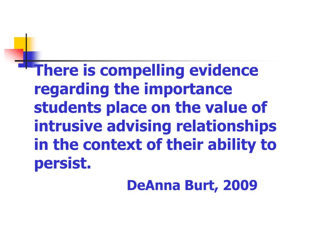 There is compelling evidence regarding the importance students place on the value of intrusive advising relationships in the context of their ability to persist.