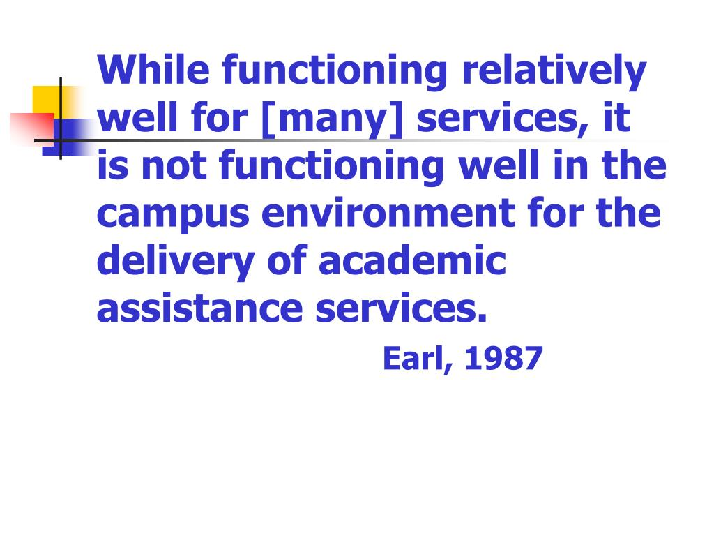 While functioning relatively well for [many] services, it is not functioning well in the campus environment for the delivery of academic assistance services.
