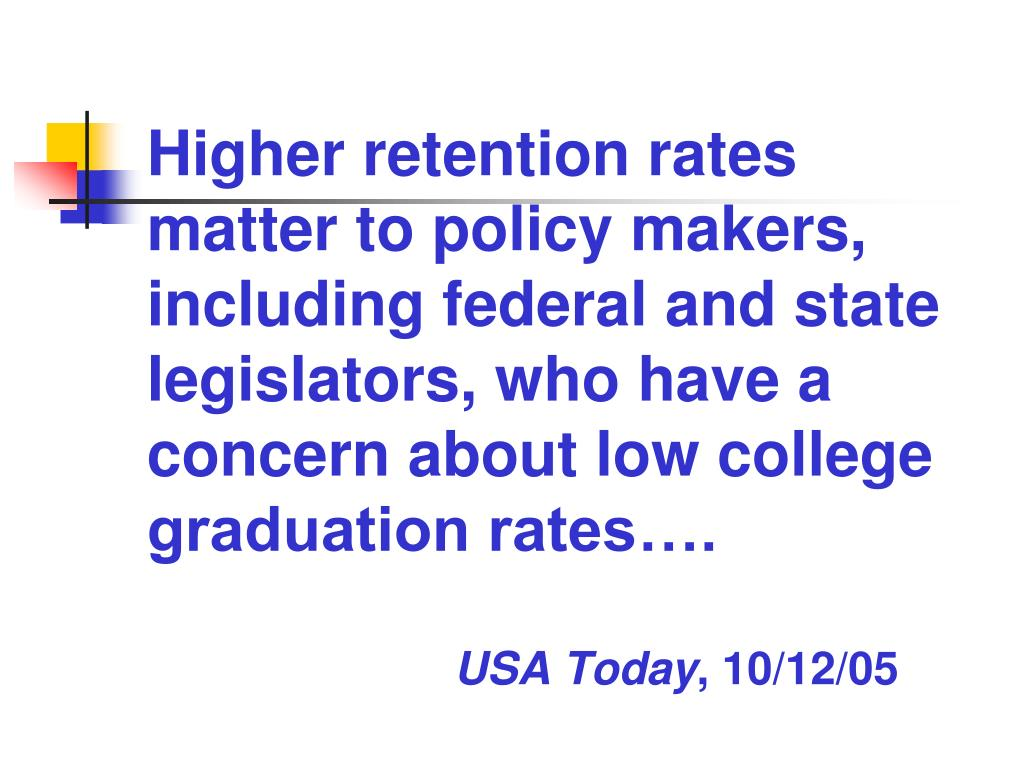 Higher retention rates matter to policy makers, including federal and state legislators, who have a concern about low college graduation rates….