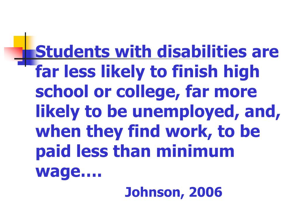 Students with disabilities are far less likely to finish high school or college, far more likely to be unemployed, and, when they find work, to be paid less than minimum wage….