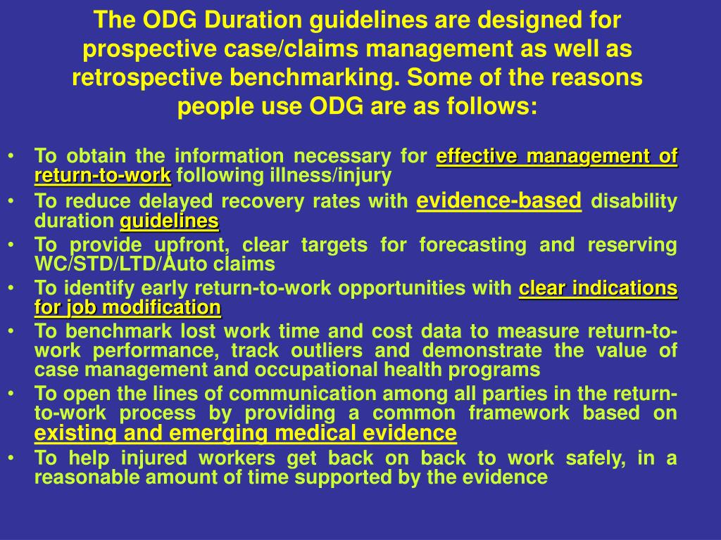 The ODG Duration guidelines are designed for prospective case/claims management as well as retrospective benchmarking. Some of the reasons people use ODG are as follows:
