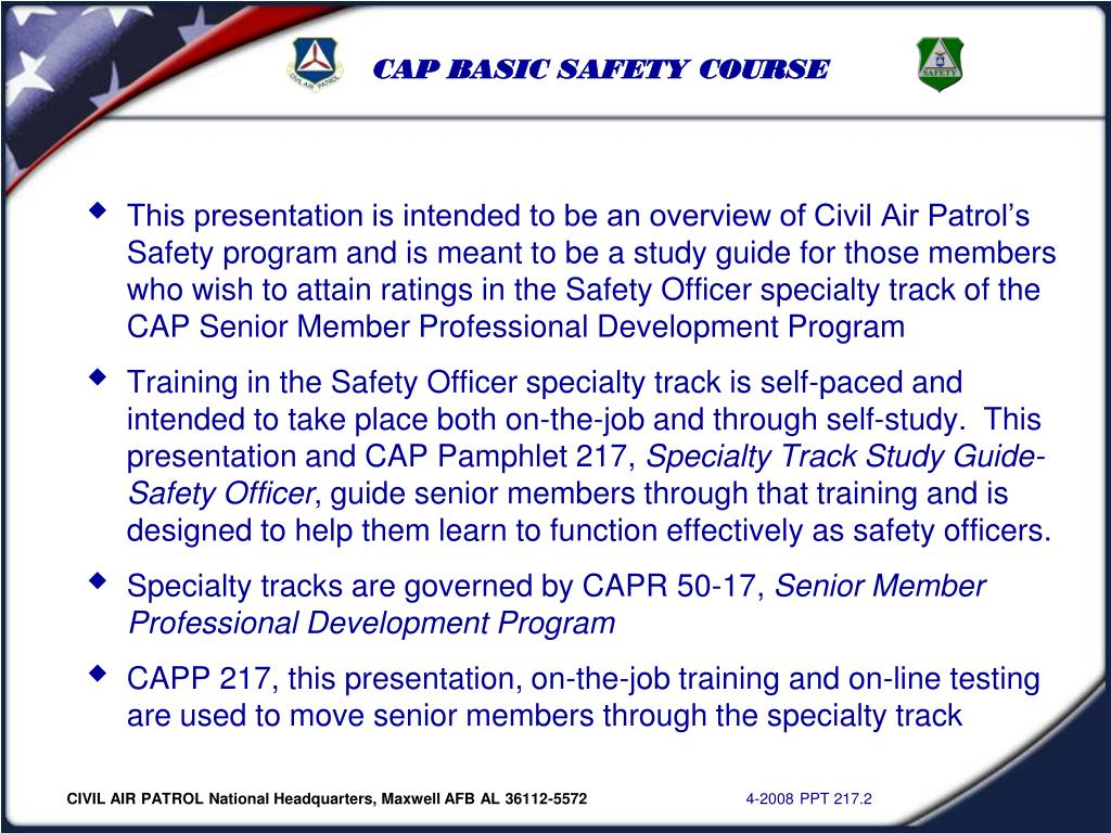 This presentation is intended to be an overview of Civil Air Patrol's Safety program and is meant to be a study guide for those members who wish to attain ratings in the Safety Officer specialty track of the CAP Senior Member Professional Development Program