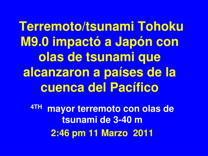 Terremoto/tsunami Tohoku M9.0 impactó a Japón con olas de tsunami que alcanzaron a países de la cuenca del Pacífico