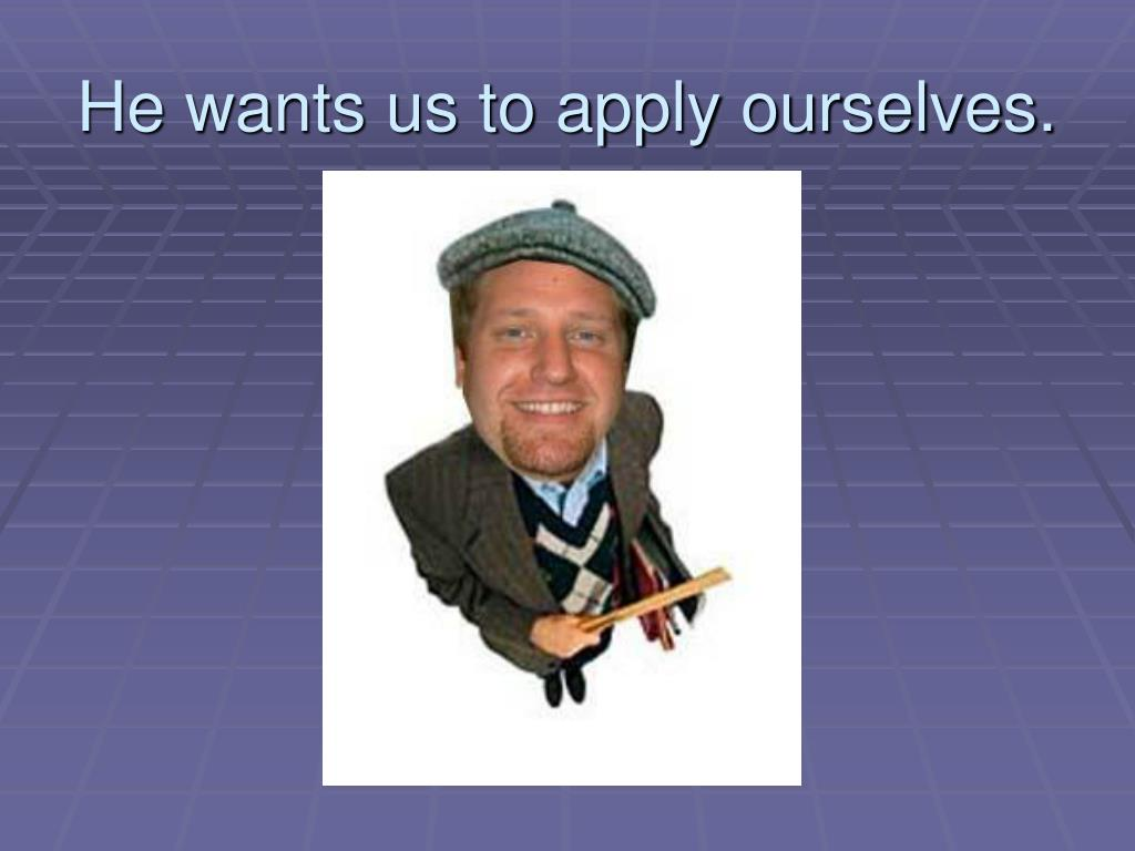 He wants us to apply ourselves.