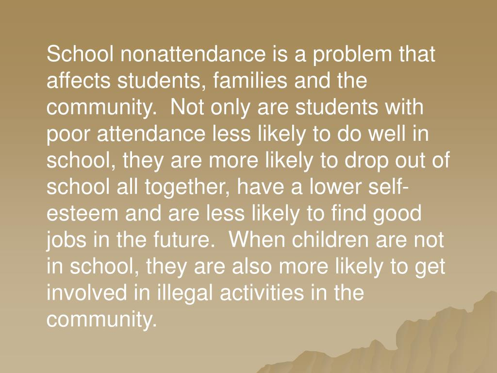 School nonattendance is a problem that affects students, families and the community.  Not only are students with poor attendance less likely to do well in school, they are more likely to drop out of school all together, have a lower self-esteem and are less likely to find good jobs in the future.  When children are not in school, they are also more likely to get involved in illegal activities in the community.
