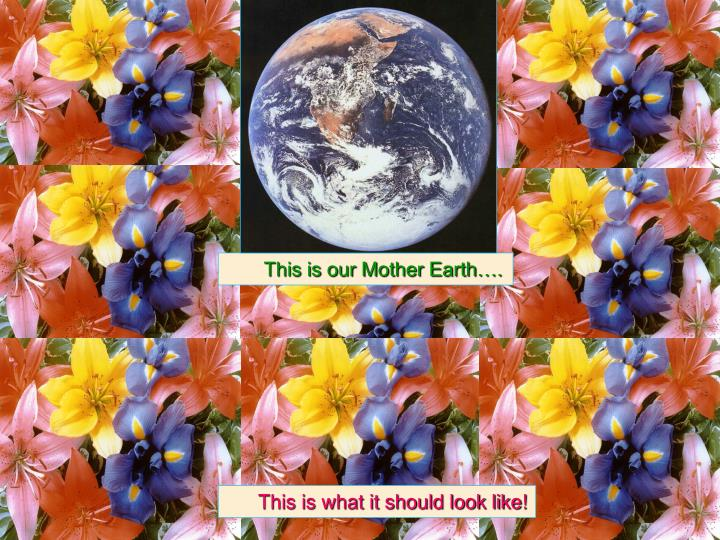 This is our Mother Earth….