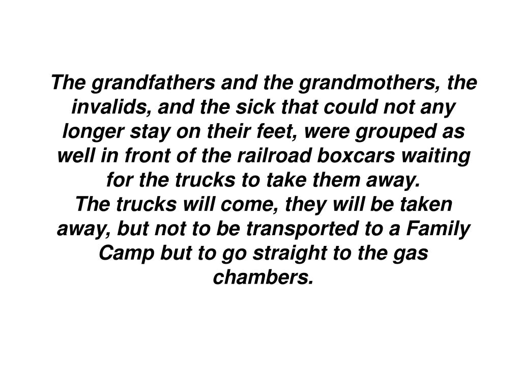 The grandfathers and the grandmothers, the invalids, and the sick that could not any longer stay on their feet, were grouped as well in front of the railroad boxcars waiting for the trucks to take them away.