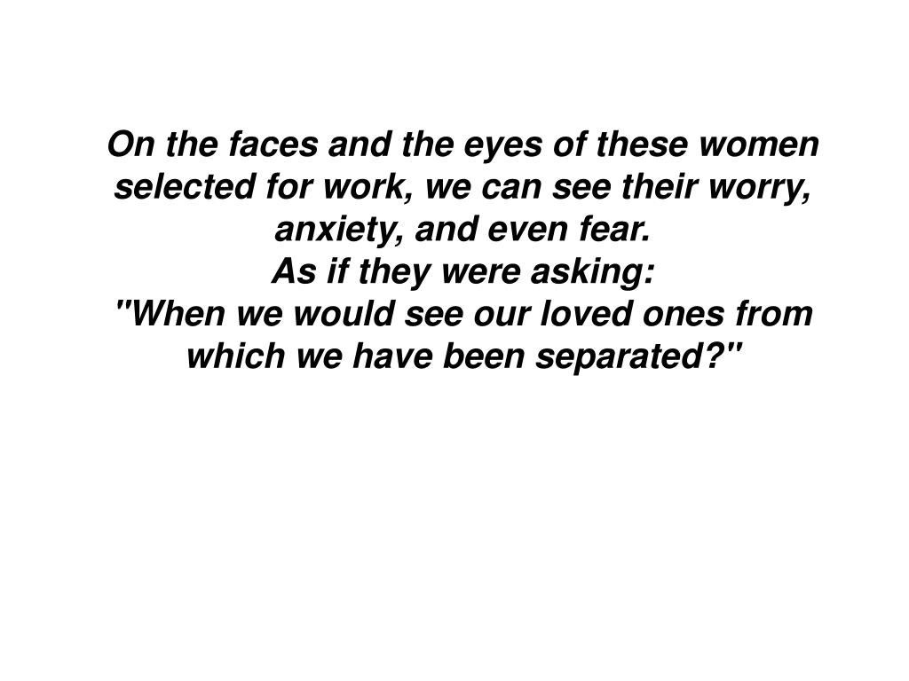 On the faces and the eyes of these women selected for work, we can see their worry, anxiety, and even fear.