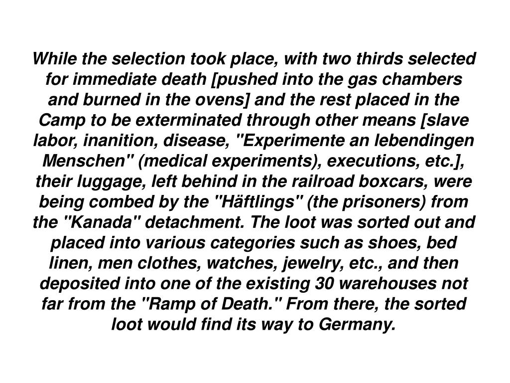 """While the selection took place, with two thirds selected for immediate death [pushed into the gas chambers and burned in the ovens] and the rest placed in the Camp to be exterminated through other means [slave labor, inanition, disease, """"Experimente an lebendingen Menschen"""" (medical experiments), executions, etc.], their luggage, left behind in the railroad boxcars, were being combed by the """"Häftlings"""" (the prisoners) from the """"Kanada"""" detachment. The loot was sorted out and placed into various categories such as shoes, bed linen, men clothes, watches, jewelry, etc., and then deposited into one of the existing 30 warehouses not far from the """"Ramp of Death."""" From there, the sorted loot would find its way to Germany."""