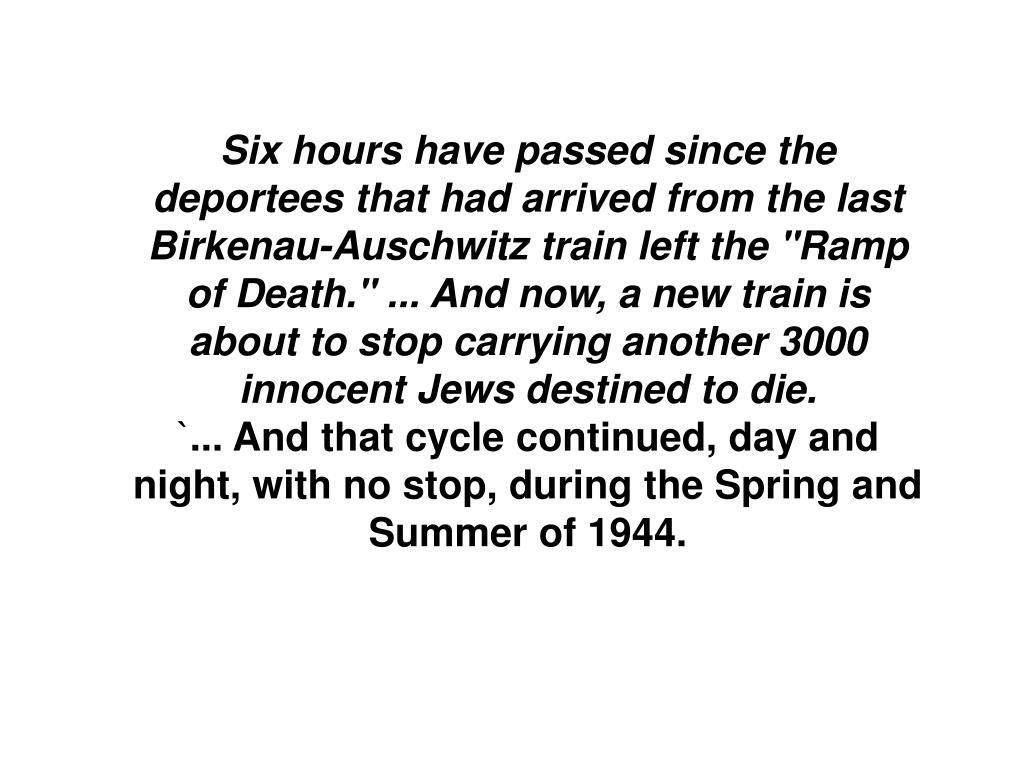 """Six hours have passed since the deportees that had arrived from the last Birkenau-Auschwitz train left the """"Ramp of Death."""" ... And now, a new train is about to stop carrying another 3000 innocent Jews destined to die."""