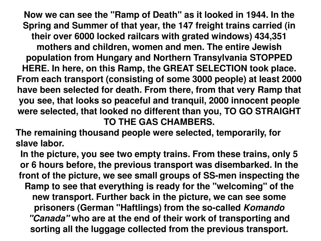 """Now we can see the """"Ramp of Death"""" as it looked in 1944. In the Spring and Summer of that year, the 147 freight trains carried (in their over 6000 locked railcars with grated windows) 434,351 mothers and children, women and men. The entire Jewish population from Hungary and Northern Transylvania STOPPED HERE. In here, on this Ramp, the GREAT SELECTION took place. From each transport (consisting of some 3000 people) at least 2000 have been selected for death. From there, from that very Ramp that you see, that looks so peaceful and tranquil, 2000 innocent people were selected, that looked no different than you, TO GO STRAIGHT TO THE GAS CHAMBERS."""