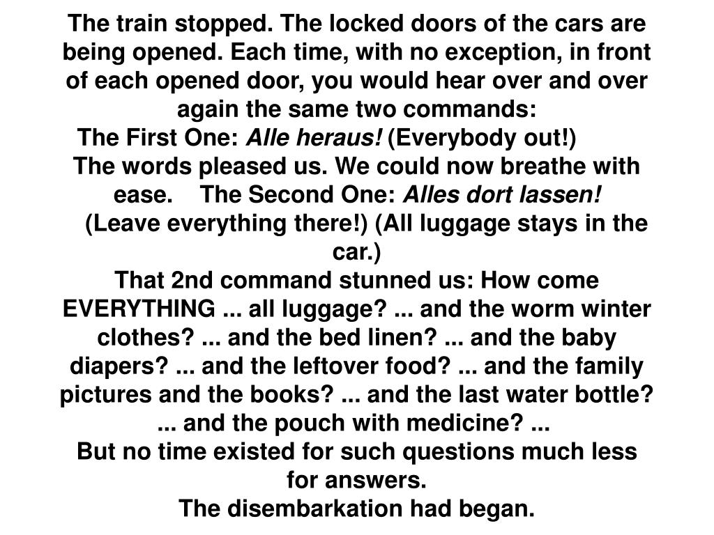 The train stopped. The locked doors of the cars are being opened. Each time, with no exception, in front of each opened door, you would hear over and over again the same two commands: