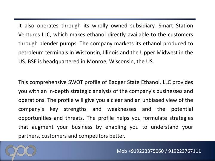 It also operates through its wholly owned subsidiary, Smart Station Ventures LLC, which makes ethanol directly available to the customers through blender pumps. The company markets its ethanol produced to petroleum terminals in Wisconsin, Illinois and the Upper Midwest in the US. BSE is headquartered in Monroe, Wisconsin, the US