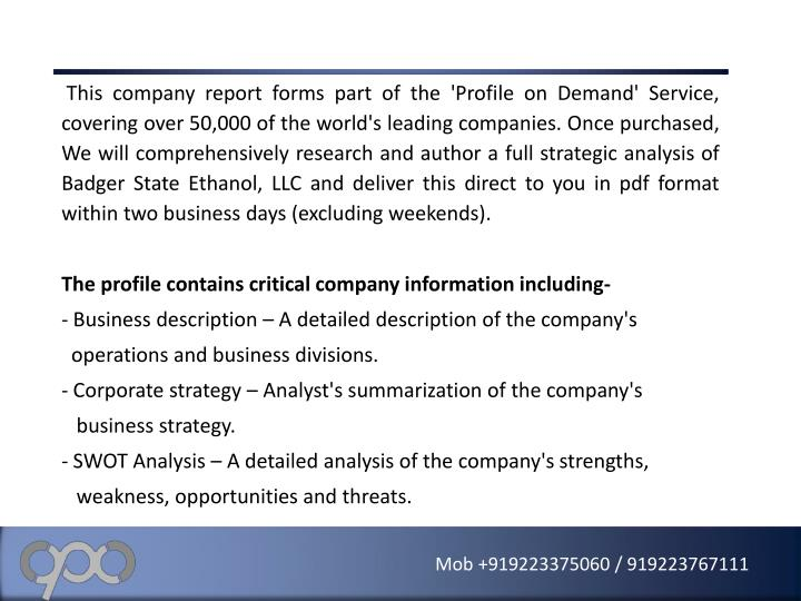 This company report forms part of the 'Profile on Demand' Service, covering over 50,000 of the world's leading companies. Once purchased, We will comprehensively research and author a full strategic analysis of Badger State Ethanol, LLC and deliver this direct to you in