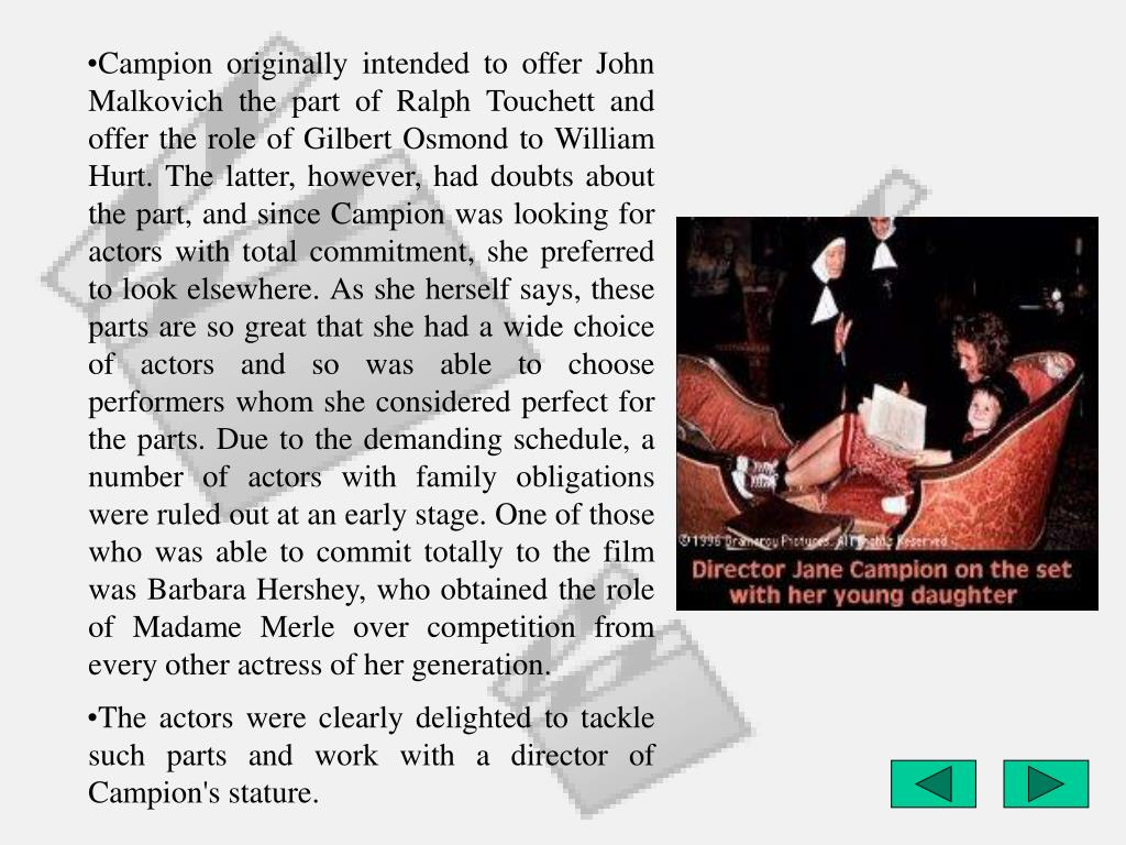 Campion originally intended to offer John Malkovich the part of Ralph Touchett and offer the role of Gilbert Osmond to William Hurt. The latter, however, had doubts about the part, and since Campion was looking for actors with total commitment, she preferred to look elsewhere. As she herself says, these parts are so great that she had a wide choice of actors and so was able to choose performers whom she considered perfect for the parts. Due to the demanding schedule, a number of actors with family obligations were ruled out at an early stage. One of those who was able to commit totally to the film was Barbara Hershey, who obtained the role of Madame Merle over competition from every other actress of her generation.