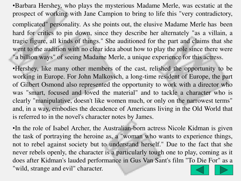 """Barbara Hershey, who plays the mysterious Madame Merle, was ecstatic at the prospect of working with Jane Campion to bring to life this """"very contradictory, complicated"""" personality. As she points out, the elusive Madame Merle has"""