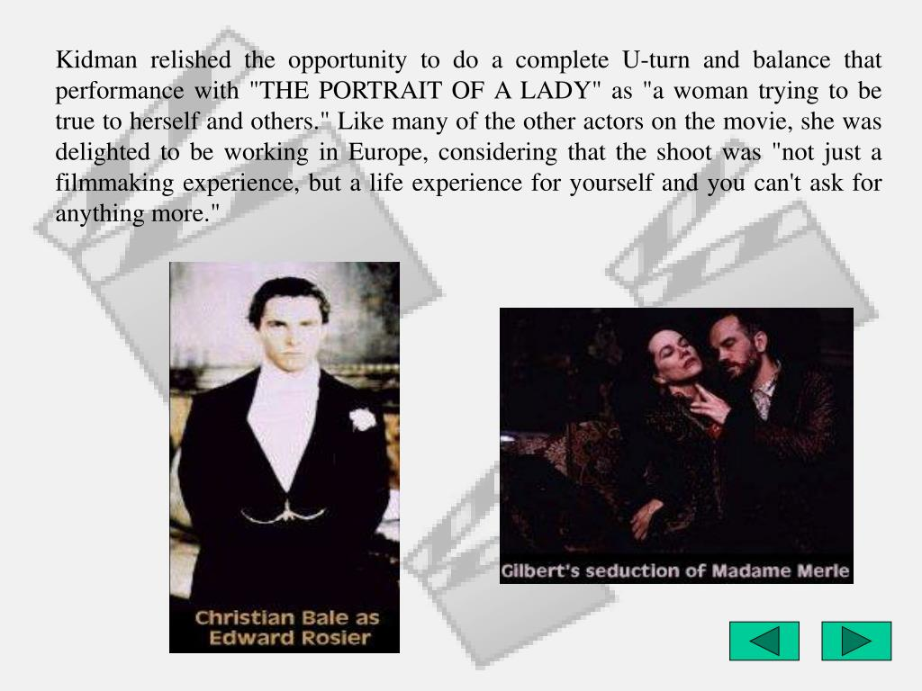 """Kidman relished the opportunity to do a complete U-turn and balance that performance with """"THE PORTRAIT OF A LADY"""" as """"a woman trying to be true to herself and others."""" Like many of the other actors on the movie, she was delighted to be working in Europe, considering that the shoot was """"not just a filmmaking experience, but a life experience for yourself and you can't ask for anything more."""""""