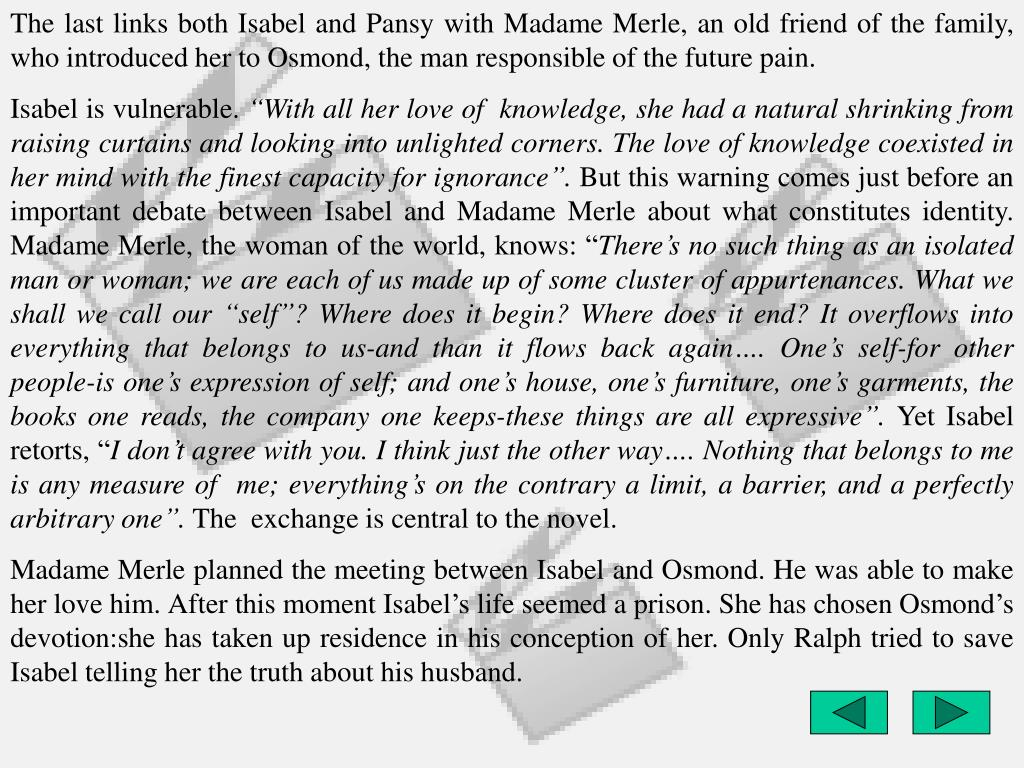 The last links both Isabel and Pansy with Madame Merle, an old friend of the family, who introduced her to Osmond, the man responsible of the future pain.