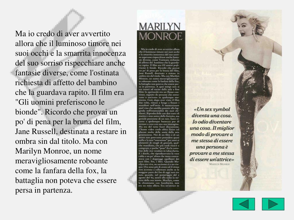 """Ma io credo di aver avvertito allora che il luminoso timore nei suoi occhi e la smarrita innocenza del suo sorriso rispecchiare anche fantasie diverse, come l'ostinata richiesta di affetto del bambino che la guardava rapito. Il film era """"Gli uomini preferiscono le bionde"""". Ricordo che provai un po' di pena per la bruna del film, Jane Russell, destinata a restare in ombra sin dal titolo. Ma con Marilyn Monroe, un nome meravigliosamente roboante come la fanfara della fox, la battaglia non poteva che essere persa in partenza."""