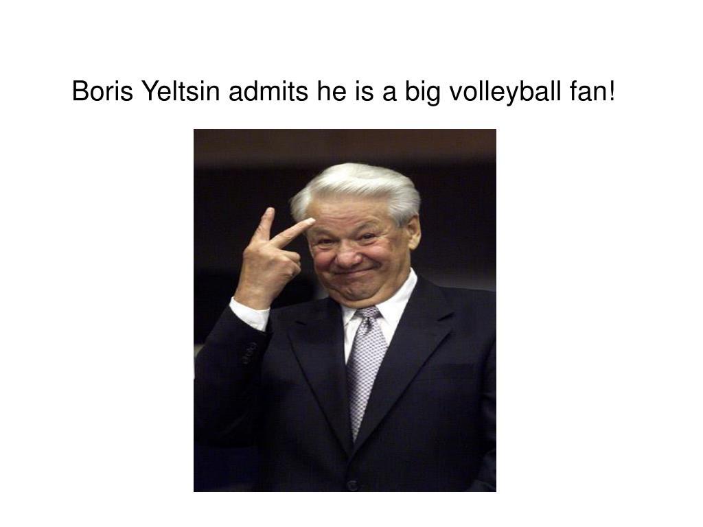 Boris Yeltsin admits he is a big volleyball fan!