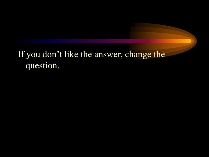 If you don't like the answer, change the question.