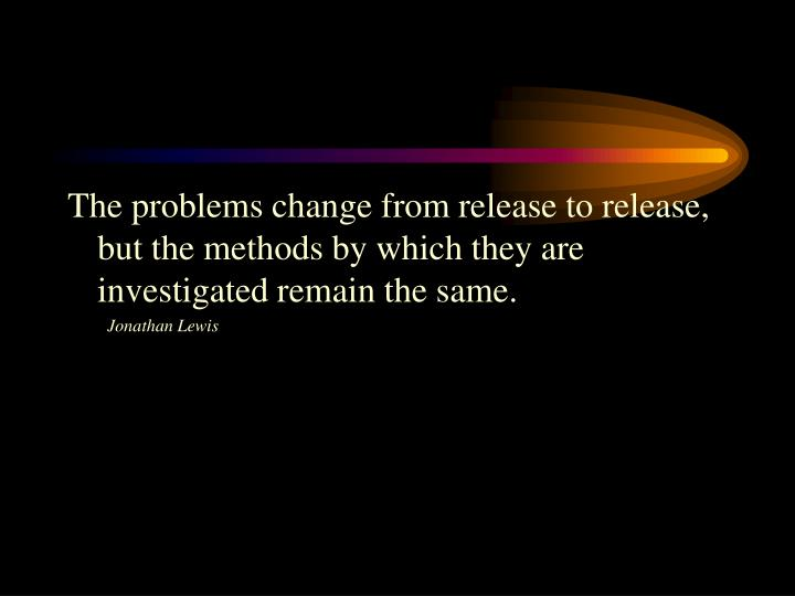 The problems change from release to release, but the methods by which they are investigated remain the same.