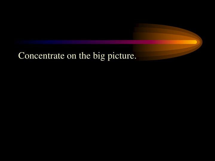 Concentrate on the big picture.