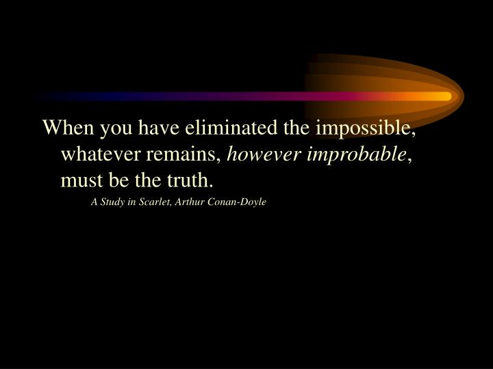 When you have eliminated the impossible, whatever remains,