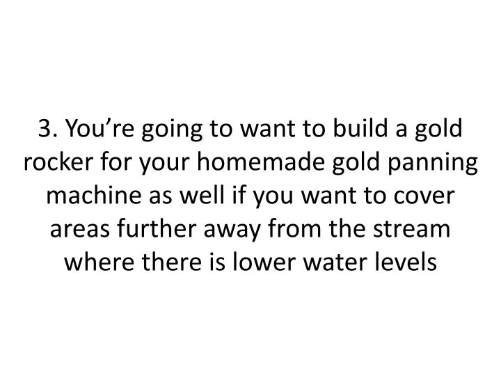 3. You're going to want to build a gold rocker for your homemade gold panning machine as well if you want to cover areas further away from the stream where there is lower water