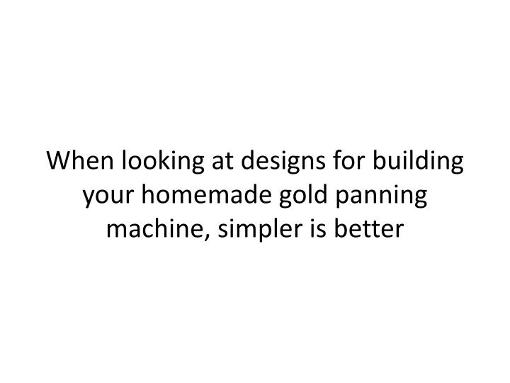 When looking at designs for building your homemade gold panning machine, simpler is