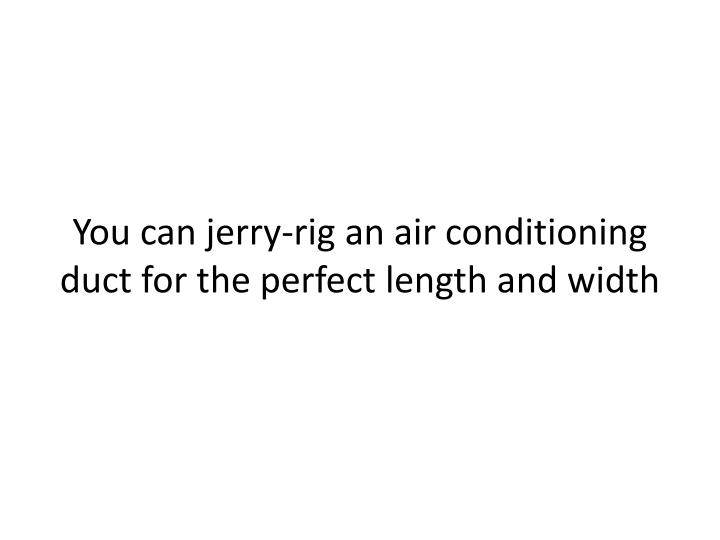 You can jerry-rig an air conditioning duct for the perfect length and