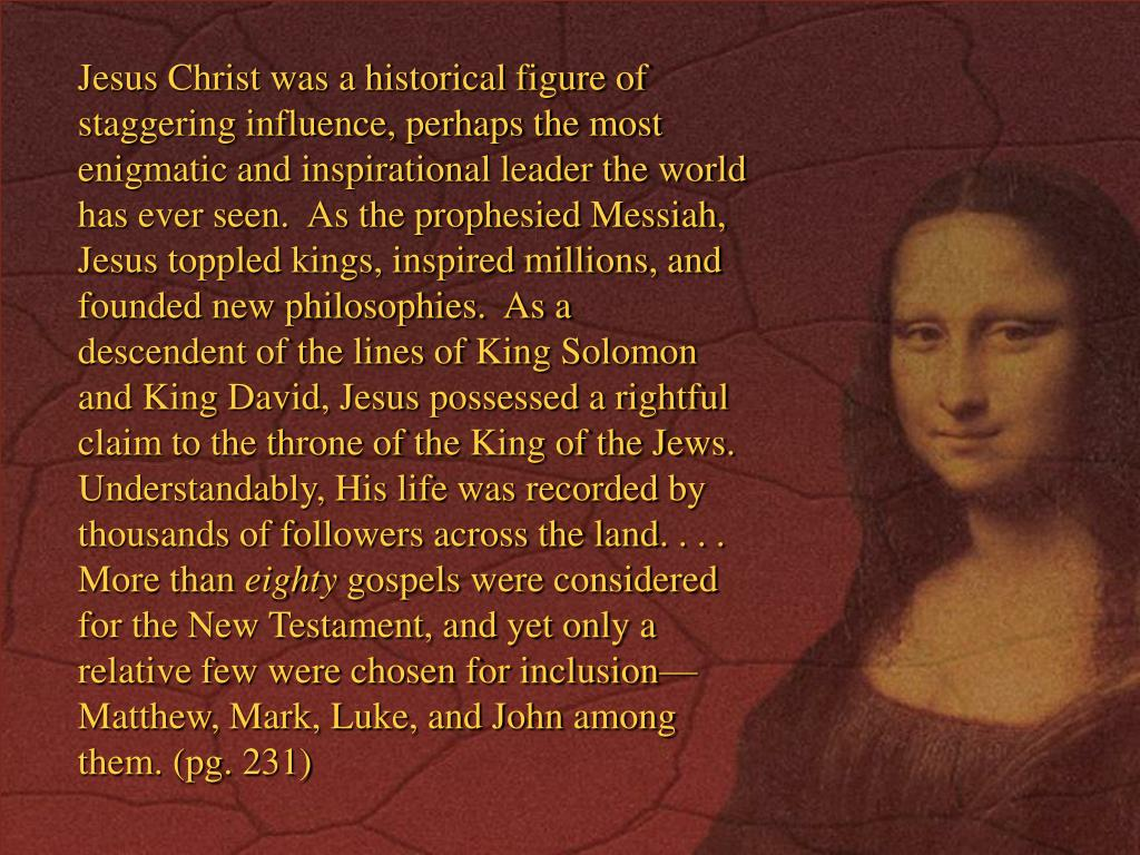 Jesus Christ was a historical figure of staggering influence, perhaps the most enigmatic and inspirational leader the world has ever seen.  As the prophesied Messiah, Jesus toppled kings, inspired millions, and founded new philosophies.  As a descendent of the lines of King Solomon and King David, Jesus possessed a rightful claim to the throne of the King of the Jews.  Understandably, His life was recorded by thousands of followers across the land. . . . More than