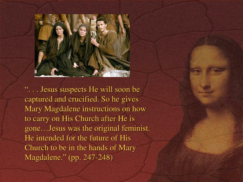 """"""". . . Jesus suspects He will soon be captured and crucified. So he gives Mary Magdalene instructions on how to carry on His Church after He is gone…Jesus was the original feminist. He intended for the future of His Church to be in the hands of Mary Magdalene."""" (pp. 247-248)"""