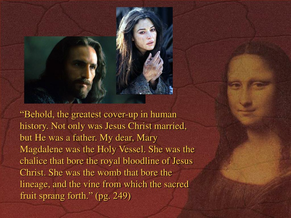 """""""Behold, the greatest cover-up in human history. Not only was Jesus Christ married, but He was a father. My dear, Mary Magdalene was the Holy Vessel. She was the chalice that bore the royal bloodline of Jesus Christ. She was the womb that bore the lineage, and the vine from which the sacred fruit sprang forth."""" (pg. 249)"""