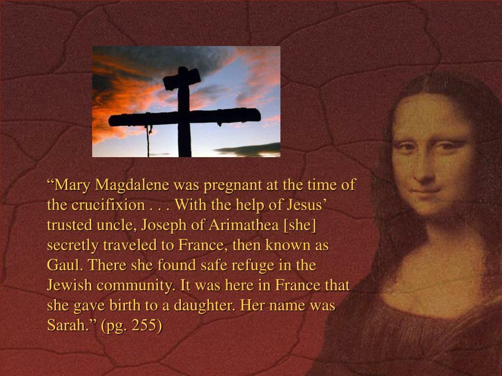 """""""Mary Magdalene was pregnant at the time of the crucifixion . . . With the help of Jesus' trusted uncle, Joseph of Arimathea [she] secretly traveled to France, then known as Gaul. There she found safe refuge in the Jewish community. It was here in France that she gave birth to a daughter. Her name was Sarah."""" (pg. 255)"""