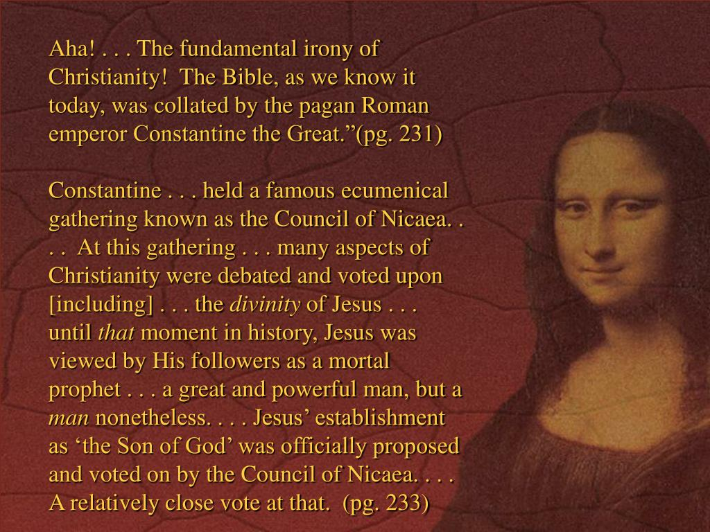 """Aha! . . . The fundamental irony of Christianity!  The Bible, as we know it today, was collated by the pagan Roman emperor Constantine the Great.""""(pg. 231)"""