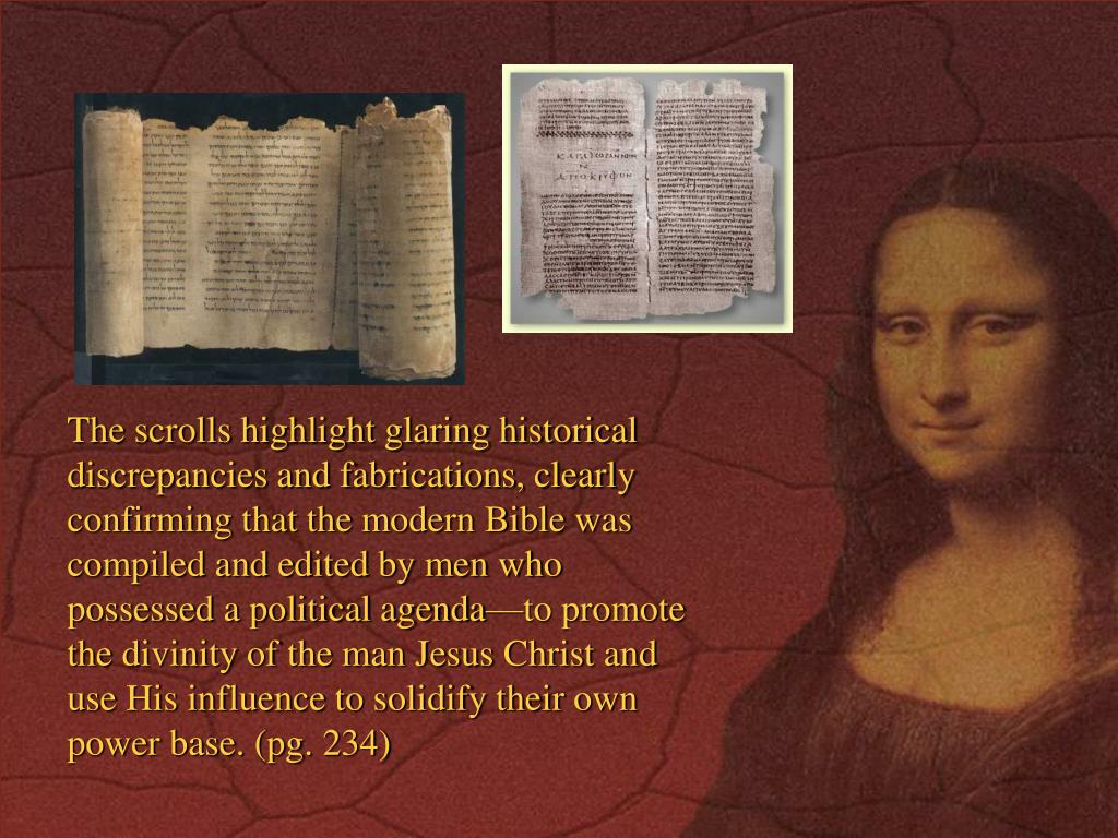 The scrolls highlight glaring historical discrepancies and fabrications, clearly confirming that the modern Bible was compiled and edited by men who possessed a political agenda—to promote the divinity of the man Jesus Christ and use His influence to solidify their own power base. (pg. 234)