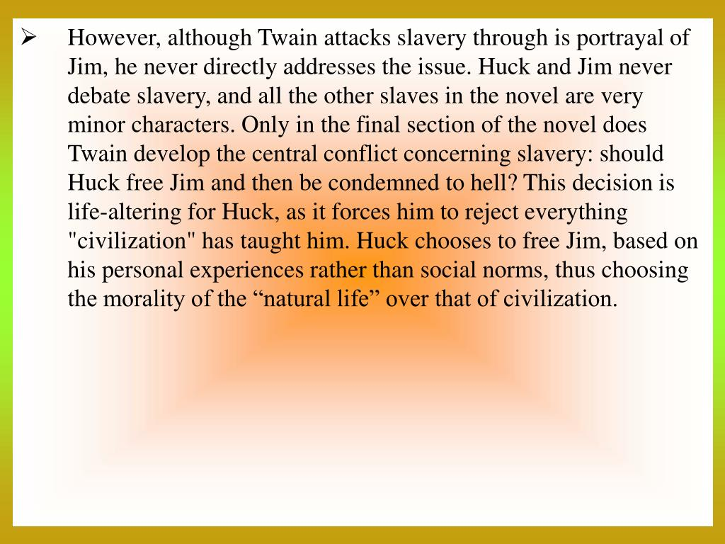 """However, although Twain attacks slavery through is portrayal of Jim, he never directly addresses the issue. Huck and Jim never debate slavery, and all the other slaves in the novel are very minor characters. Only in the final section of the novel does Twain develop the central conflict concerning slavery: should Huck free Jim and then be condemned to hell? This decision is life-altering for Huck, as it forces him to reject everything """"civilization"""" has taught him. Huck chooses to free Jim, based on his personal experiences rather than social norms, thus choosing the morality of the """"natural life"""" over that of civilization."""