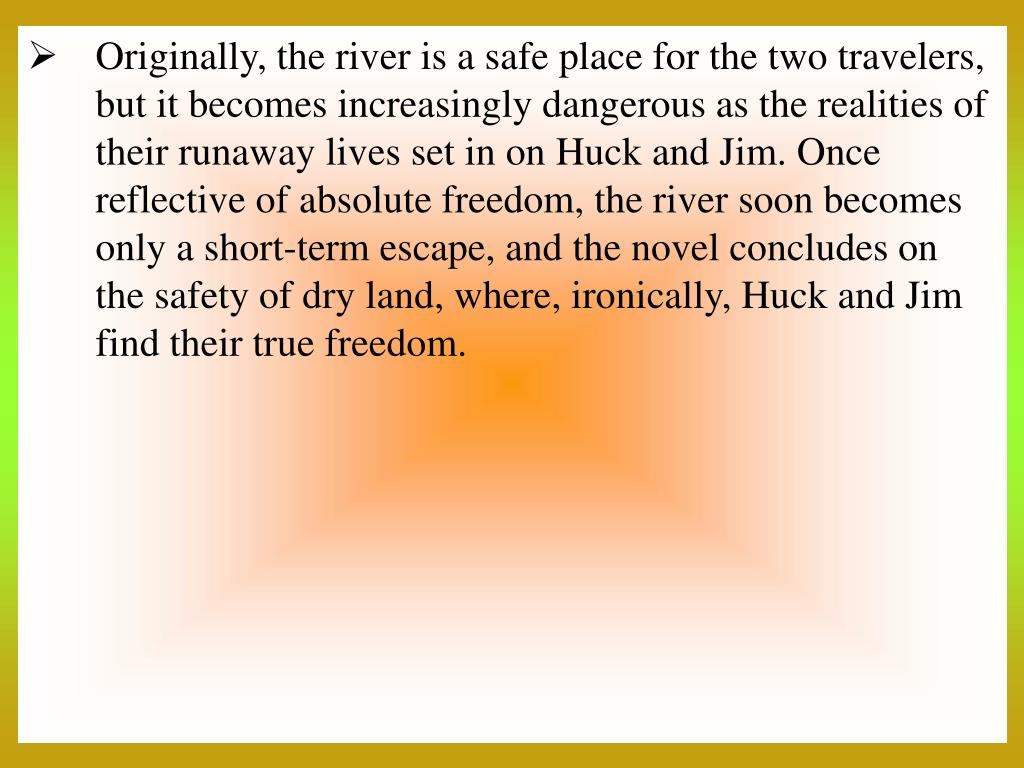 Originally, the river is a safe place for the two travelers, but it becomes increasingly dangerous as the realities of their runaway lives set in on Huck and Jim. Once reflective of absolute freedom, the river soon becomes only a short-term escape, and the novel concludes on the safety of dry land, where, ironically, Huck and Jim find their true freedom.