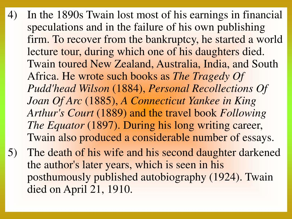 In the 1890s Twain lost most of his earnings in financial speculations and in the failure of his own publishing firm. To recover from the bankruptcy, he started a world lecture tour, during which one of his daughters died. Twain toured New Zealand, Australia, India, and South Africa. He wrote such books as
