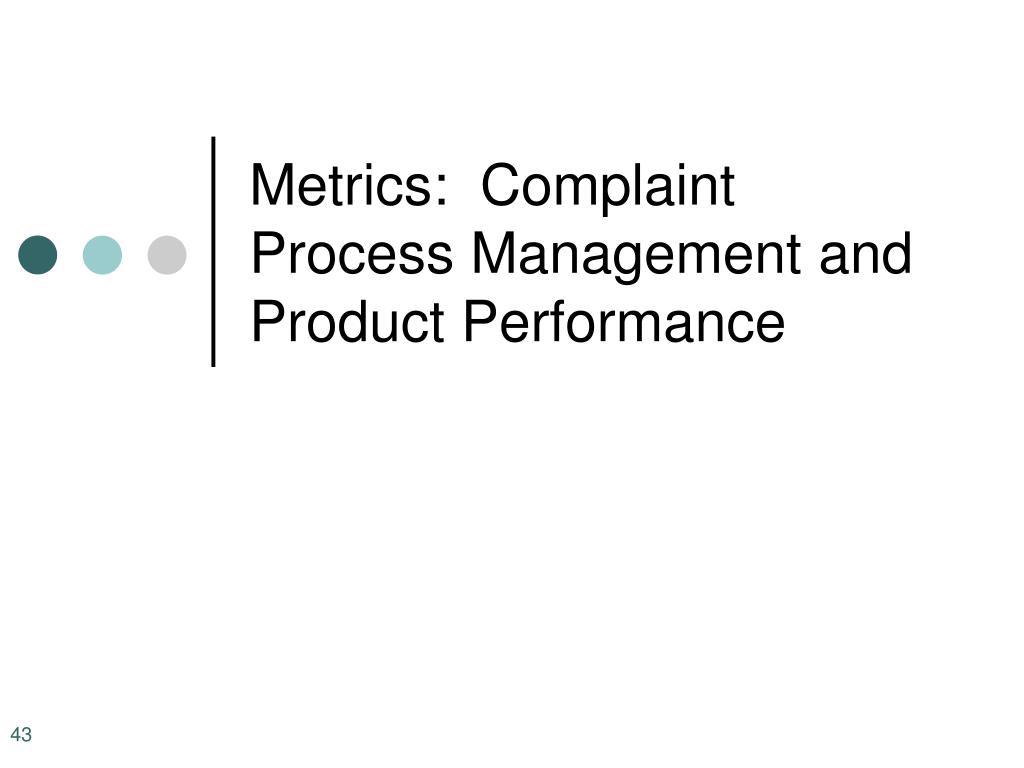 Metrics:  Complaint Process Management and Product Performance