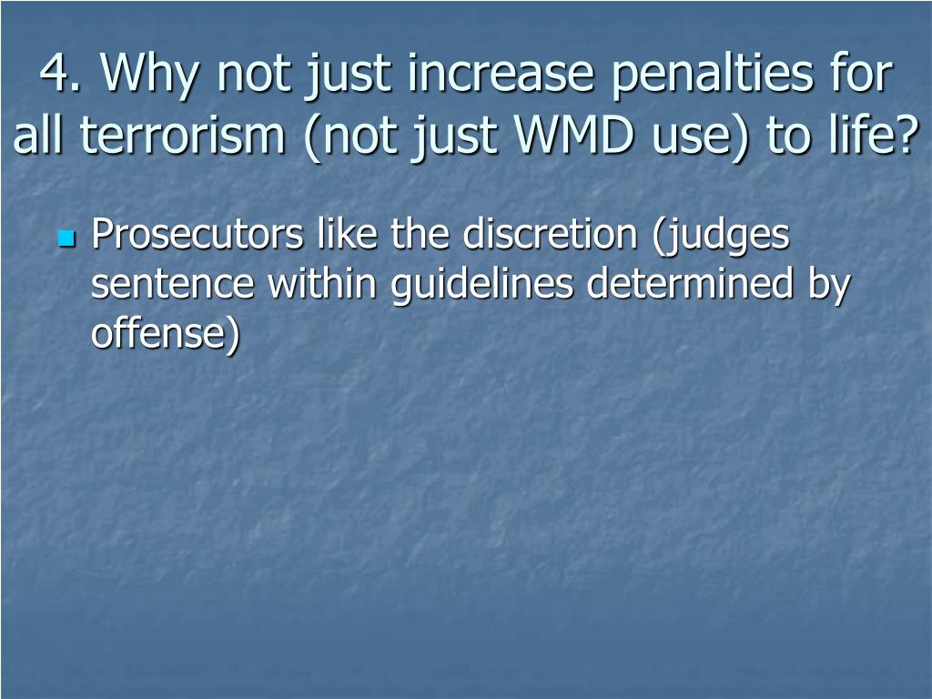 4. Why not just increase penalties for all terrorism (not just WMD use) to life?
