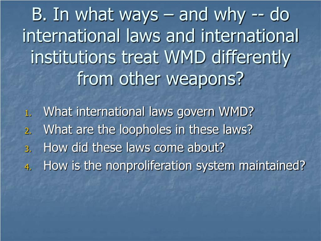 B. In what ways – and why -- do international laws and international institutions treat WMD differently from other weapons?