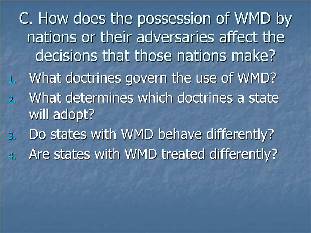 C. How does the possession of WMD by nations or their adversaries affect the decisions that those nations make?