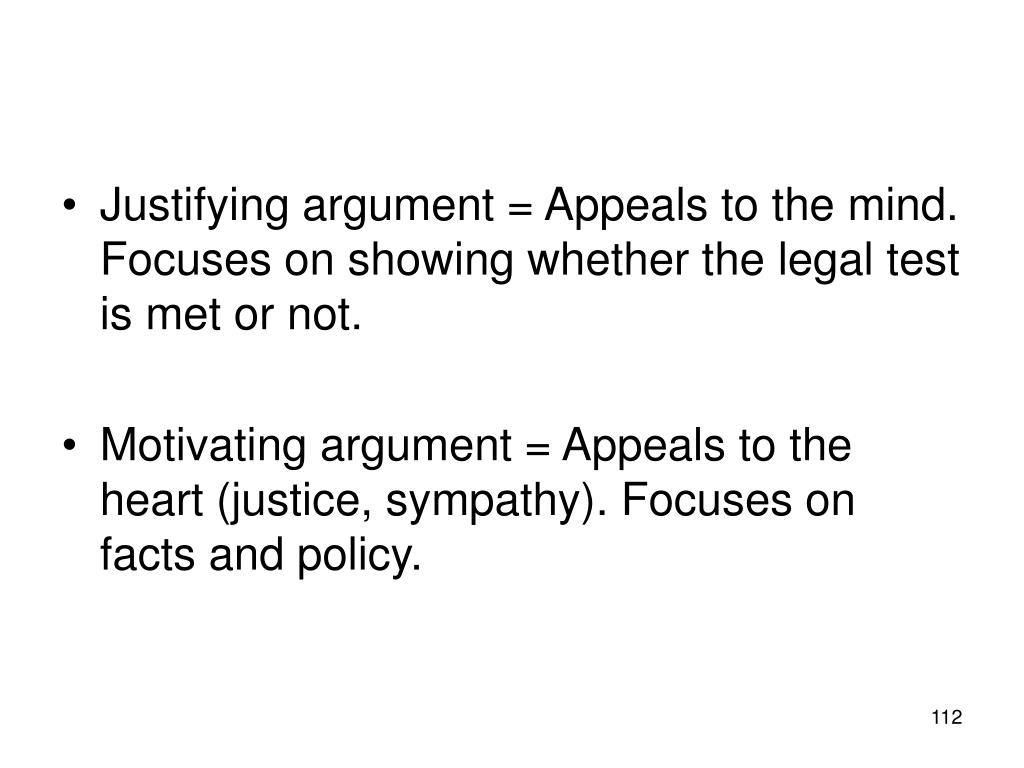 Justifying argument = Appeals to the mind. Focuses on showing whether the legal test is met or not.